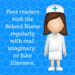 Poor readers visit the School Nurse often with read, imaginary, or non-existent illnesses.