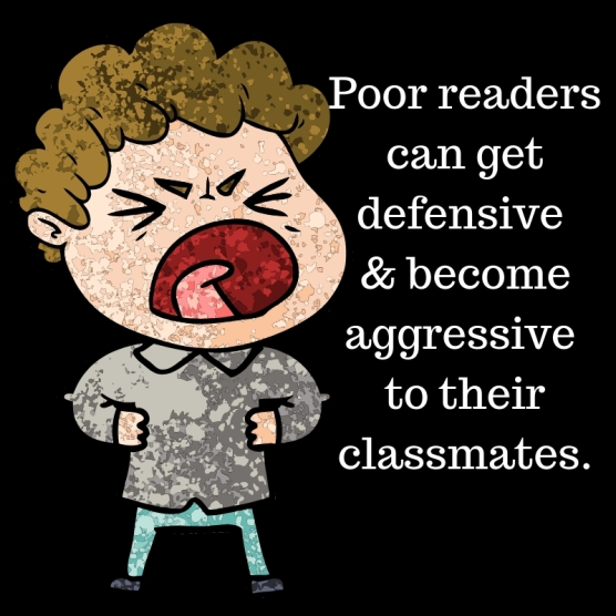 Poor readerscan get defensive & become aggressive to their classmates.